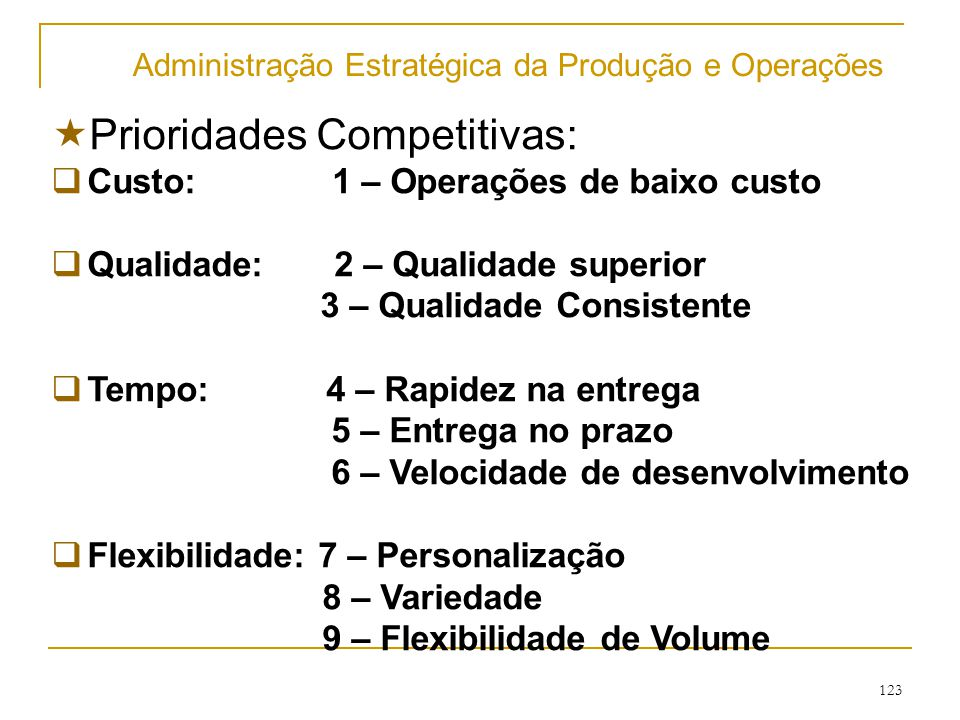 122 Administração Estratégica da Produção e Operações  Objetivos de desempenho da produção  Objetivo Qualidade;  Objetivo rapidez;  Objetivo confiabilidade;  Objetivo flexibilidade;  Objetivo custo.