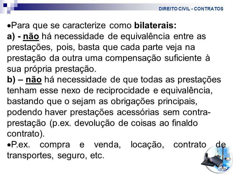 DIREITO CIVIL - CONTRATOS  Para que se caracterize como bilaterais: a) - não há necessidade de equivalência entre as prestações, pois, basta que cada parte veja na prestação da outra uma compensação suficiente à sua própria prestação.