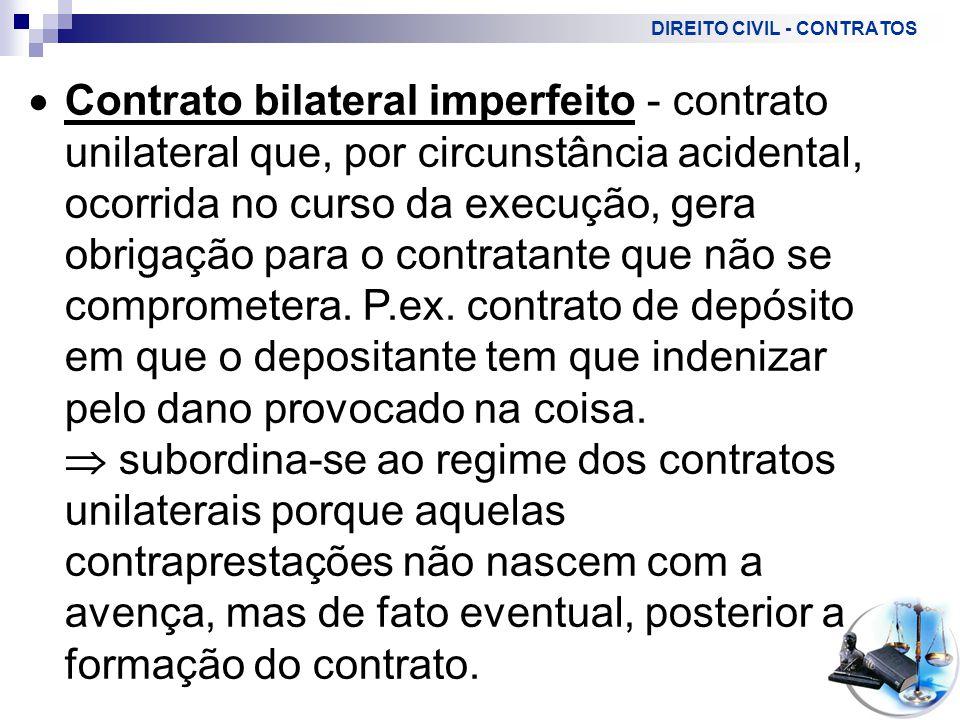 DIREITO CIVIL - CONTRATOS  Contrato bilateral imperfeito - contrato unilateral que, por circunstância acidental, ocorrida no curso da execução, gera obrigação para o contratante que não se comprometera.