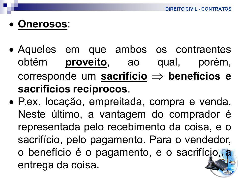 DIREITO CIVIL - CONTRATOS  Onerosos:  Aqueles em que ambos os contraentes obtêm proveito, ao qual, porém, corresponde um sacrifício  benefícios e sacrifícios recíprocos.