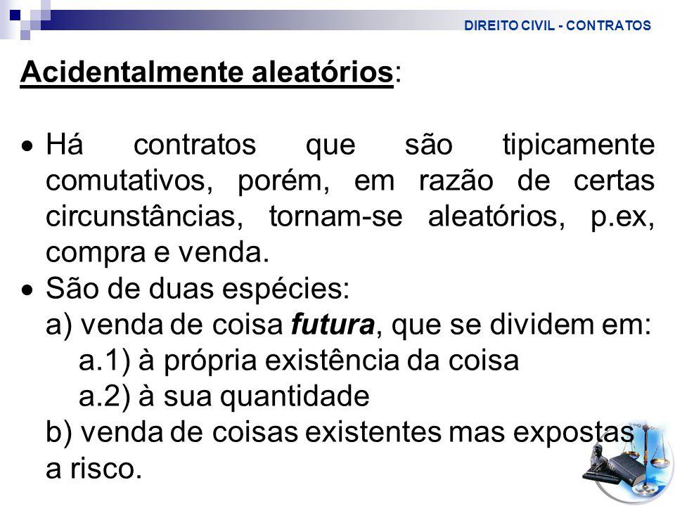 DIREITO CIVIL - CONTRATOS Acidentalmente aleatórios:  Há contratos que são tipicamente comutativos, porém, em razão de certas circunstâncias, tornam-se aleatórios, p.ex, compra e venda.