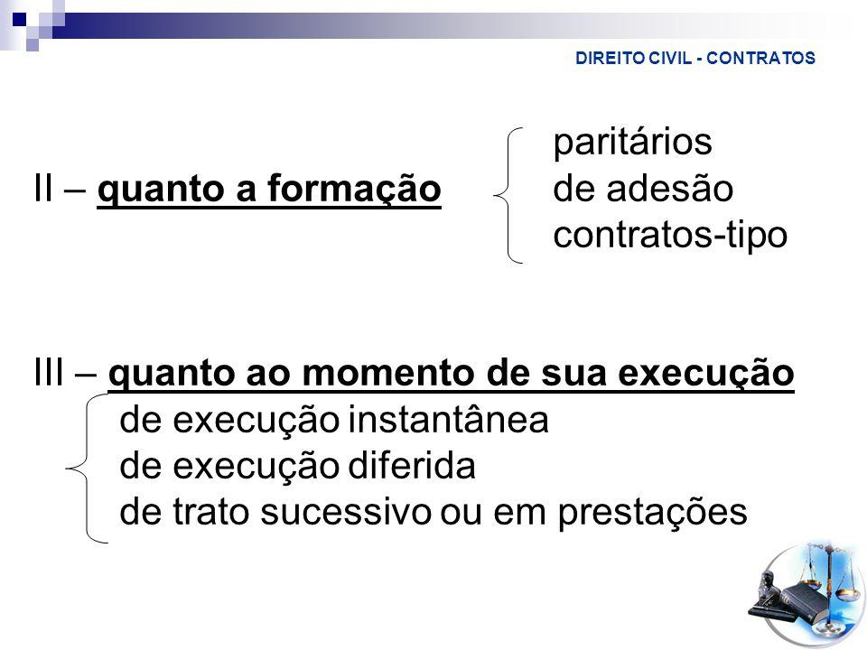 DIREITO CIVIL - CONTRATOS paritários II – quanto a formaçãode adesão contratos-tipo III – quanto ao momento de sua execução de execução instantânea de execução diferida de trato sucessivo ou em prestações