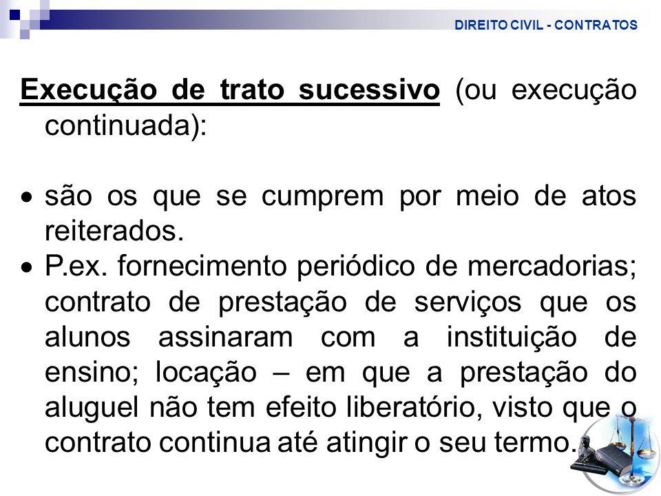 DIREITO CIVIL - CONTRATOS Execução de trato sucessivo (ou execução continuada):  são os que se cumprem por meio de atos reiterados.