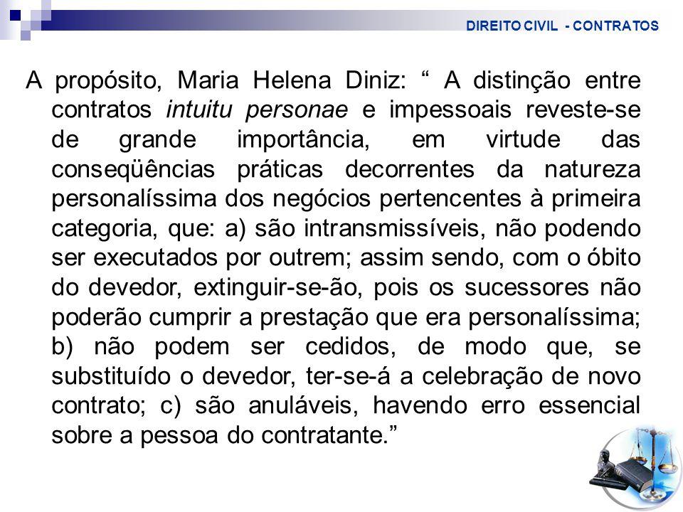 DIREITO CIVIL - CONTRATOS A propósito, Maria Helena Diniz: A distinção entre contratos intuitu personae e impessoais reveste-se de grande importância, em virtude das conseqüências práticas decorrentes da natureza personalíssima dos negócios pertencentes à primeira categoria, que: a) são intransmissíveis, não podendo ser executados por outrem; assim sendo, com o óbito do devedor, extinguir-se-ão, pois os sucessores não poderão cumprir a prestação que era personalíssima; b) não podem ser cedidos, de modo que, se substituído o devedor, ter-se-á a celebração de novo contrato; c) são anuláveis, havendo erro essencial sobre a pessoa do contratante.