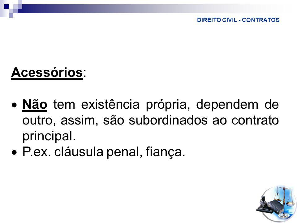 DIREITO CIVIL - CONTRATOS Acessórios:  Não tem existência própria, dependem de outro, assim, são subordinados ao contrato principal.