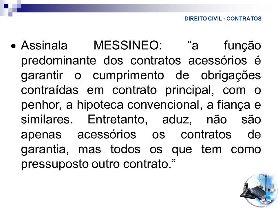 DIREITO CIVIL - CONTRATOS  Assinala MESSINEO: a função predominante dos contratos acessórios é garantir o cumprimento de obrigações contraídas em contrato principal, com o penhor, a hipoteca convencional, a fiança e similares.