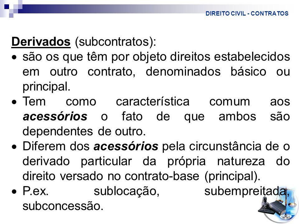 DIREITO CIVIL - CONTRATOS Derivados (subcontratos):  são os que têm por objeto direitos estabelecidos em outro contrato, denominados básico ou principal.