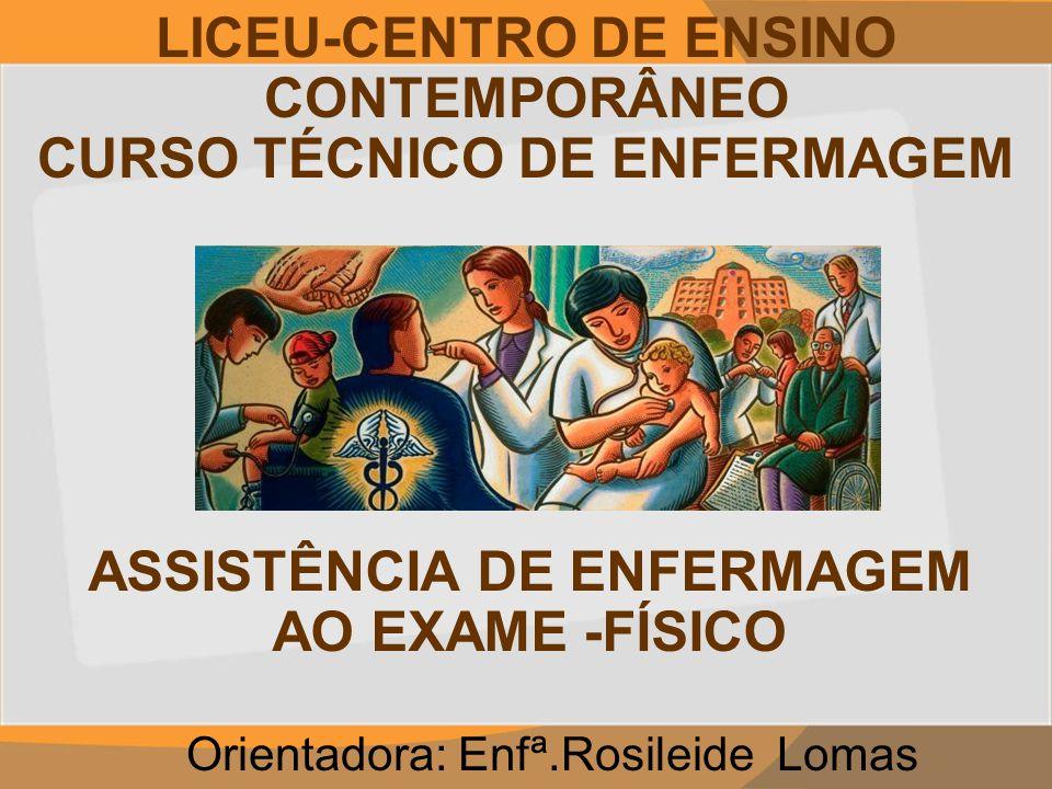 LICEU-CENTRO DE ENSINO CONTEMPORÂNEO CURSO TÉCNICO DE ENFERMAGEM Orientadora: Enfª.Rosileide Lomas ASSISTÊNCIA DE ENFERMAGEM AO EXAME -FÍSICO
