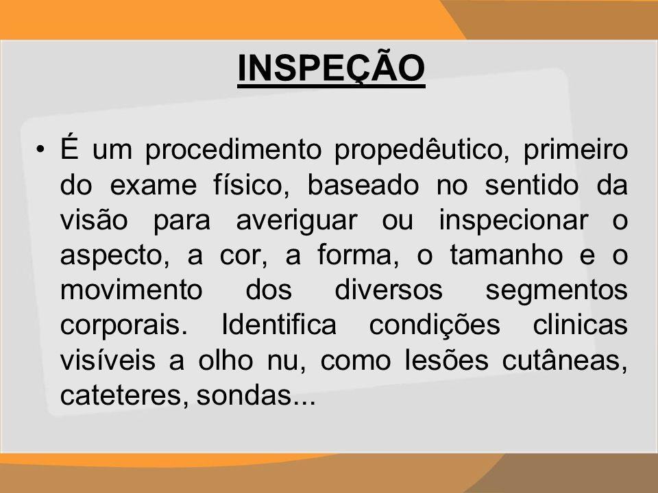 INSPEÇÃO É um procedimento propedêutico, primeiro do exame físico, baseado no sentido da visão para averiguar ou inspecionar o aspecto, a cor, a forma