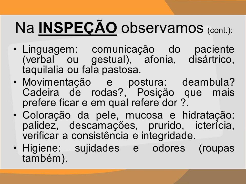 Na INSPEÇÃO observamos (cont.): Linguagem: comunicação do paciente (verbal ou gestual), afonia, disártrico, taquilalia ou fala pastosa. Movimentação e