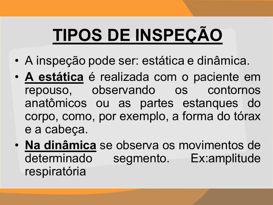 TIPOS DE INSPEÇÃO A inspeção pode ser: estática e dinâmica. A estática é realizada com o paciente em repouso, observando os contornos anatômicos ou as