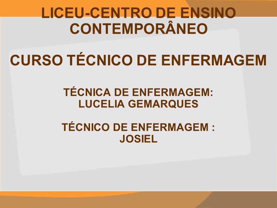 LICEU-CENTRO DE ENSINO CONTEMPORÂNEO CURSO TÉCNICO DE ENFERMAGEM TÉCNICA DE ENFERMAGEM: LUCELIA GEMARQUES TÉCNICO DE ENFERMAGEM : JOSIEL