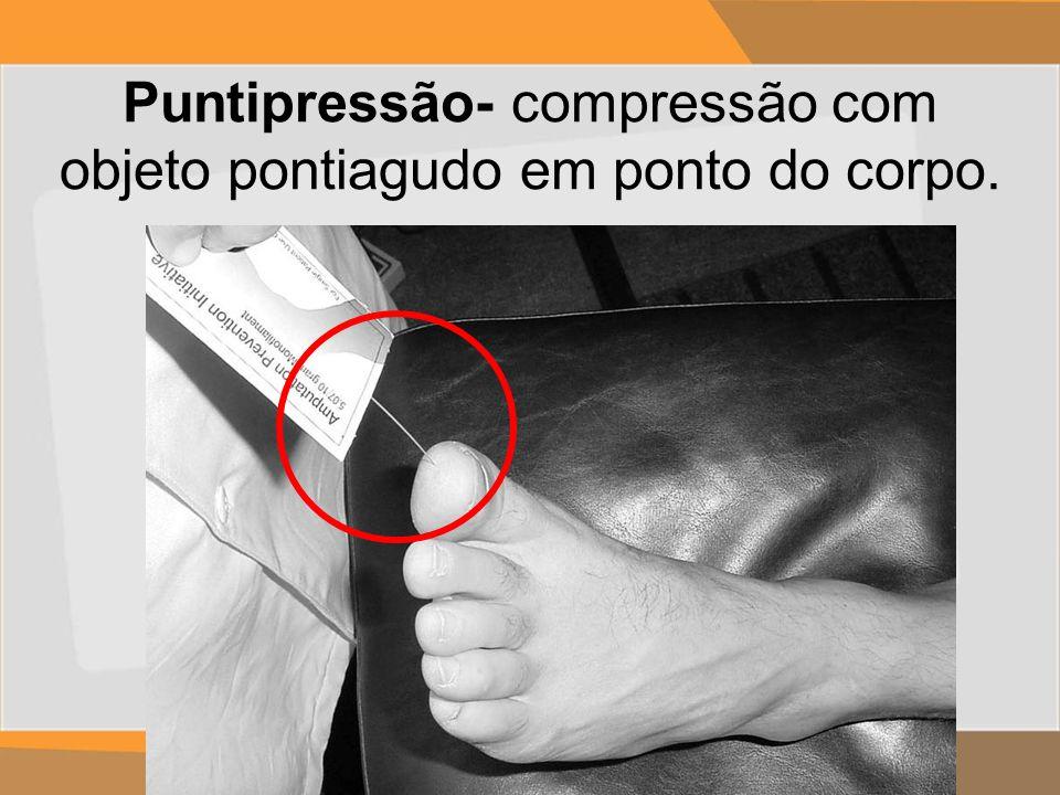 Puntipressão- compressão com objeto pontiagudo em ponto do corpo.