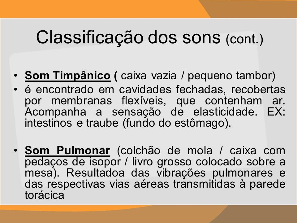 Classificação dos sons (cont.) Som Timpânico ( caixa vazia / pequeno tambor) é encontrado em cavidades fechadas, recobertas por membranas flexíveis, q