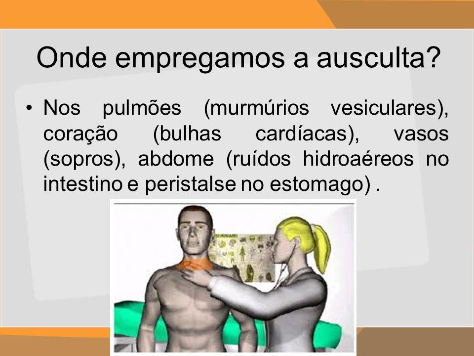 Onde empregamos a ausculta? Nos pulmões (murmúrios vesiculares), coração (bulhas cardíacas), vasos (sopros), abdome (ruídos hidroaéreos no intestino e