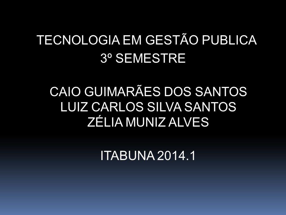 TECNOLOGIA EM GESTÃO PUBLICA 3º SEMESTRE CAIO GUIMARÃES DOS SANTOS LUIZ CARLOS SILVA SANTOS ZÉLIA MUNIZ ALVES ITABUNA 2014.1