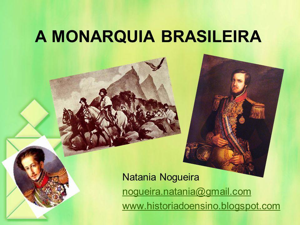 A MONARQUIA BRASILEIRA Natania Nogueira nogueira.natania@gmail.com www.historiadoensino.blogspot.com