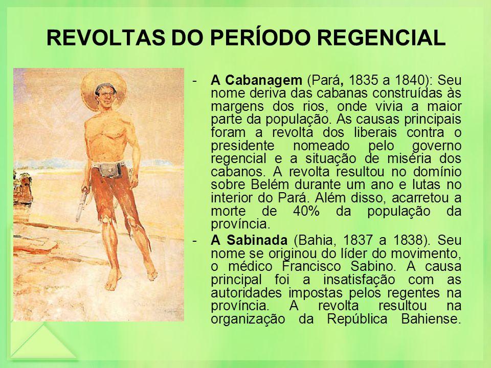 REVOLTAS DO PERÍODO REGENCIAL -A Cabanagem (Pará, 1835 a 1840): Seu nome deriva das cabanas construídas às margens dos rios, onde vivia a maior parte