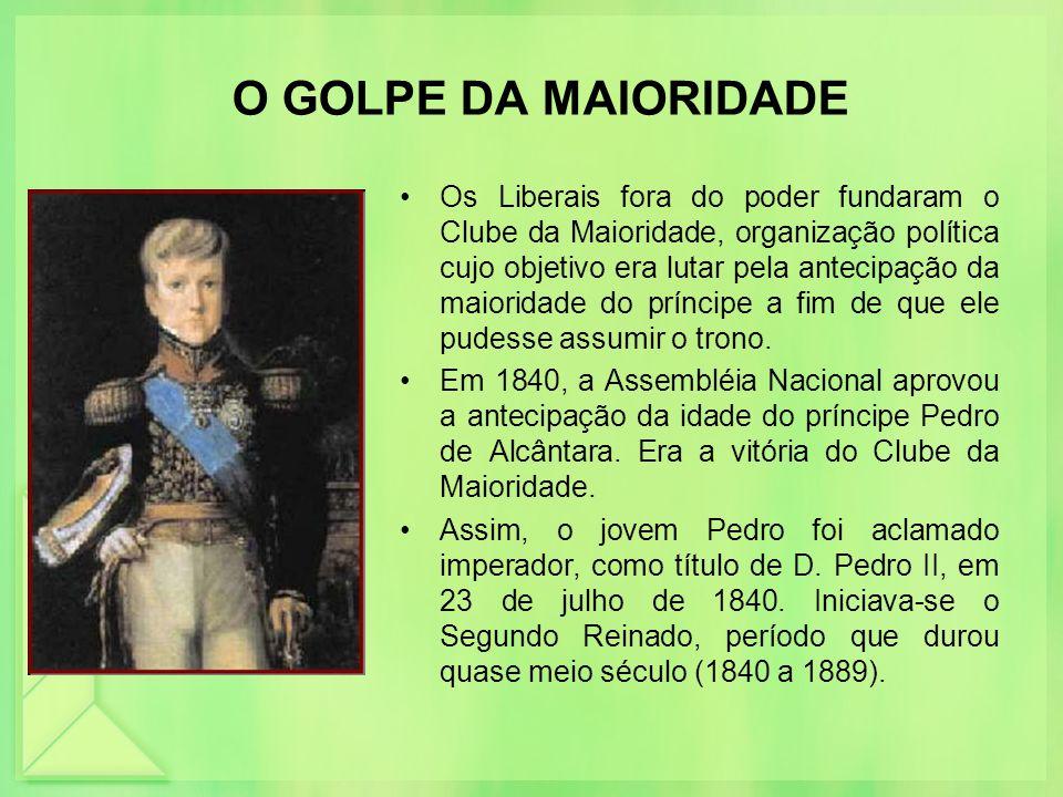 O GOLPE DA MAIORIDADE Os Liberais fora do poder fundaram o Clube da Maioridade, organização política cujo objetivo era lutar pela antecipação da maior