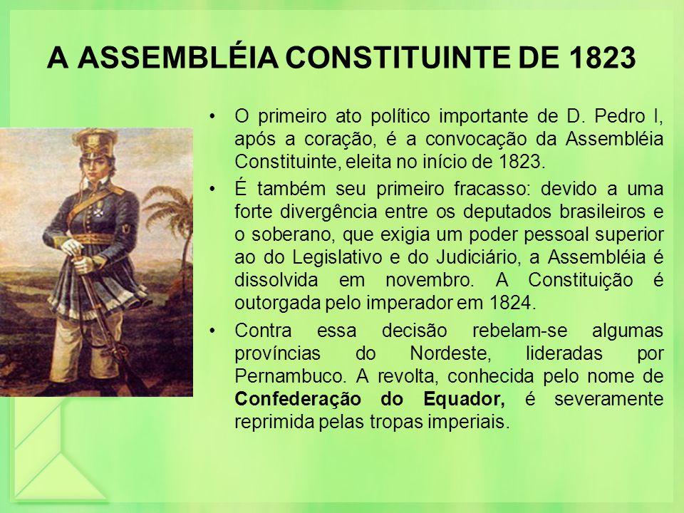 A ASSEMBLÉIA CONSTITUINTE DE 1823 O primeiro ato político importante de D. Pedro I, após a coração, é a convocação da Assembléia Constituinte, eleita