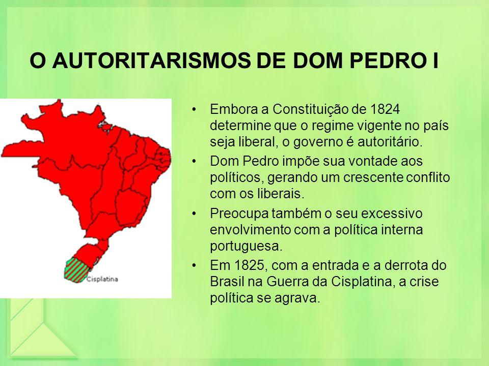 O AUTORITARISMOS DE DOM PEDRO I Embora a Constituição de 1824 determine que o regime vigente no país seja liberal, o governo é autoritário. Dom Pedro