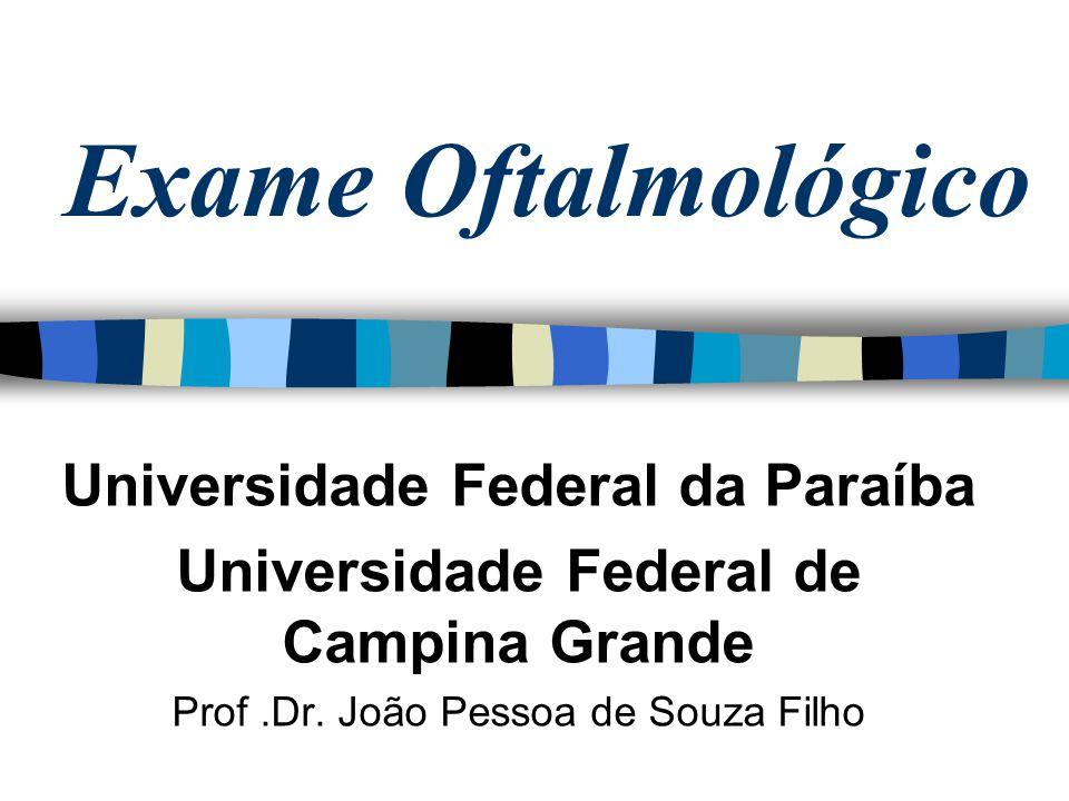 Exame Oftalmológico Universidade Federal da Paraíba Universidade Federal de Campina Grande Prof.Dr. João Pessoa de Souza Filho