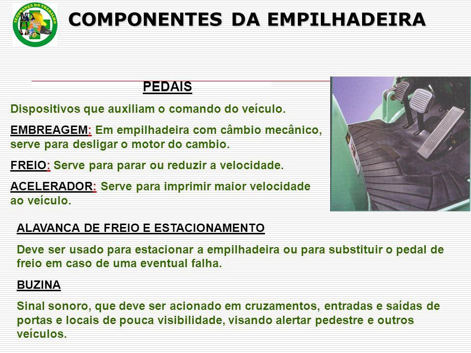 COMPONENTES DA EMPILHADEIRA PEDAIS Dispositivos que auxiliam o comando do veículo. EMBREAGEM: Em empilhadeira com câmbio mecânico, serve para desligar
