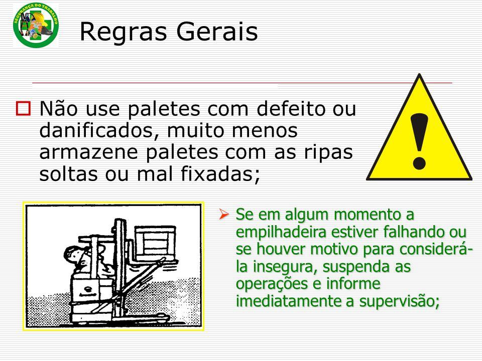 Regras Gerais  Não use paletes com defeito ou danificados, muito menos armazene paletes com as ripas soltas ou mal fixadas;  Se em algum momento a e