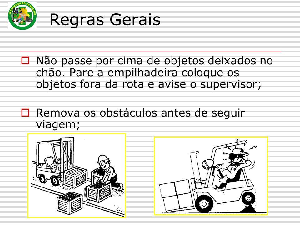 Regras Gerais  Não passe por cima de objetos deixados no chão. Pare a empilhadeira coloque os objetos fora da rota e avise o supervisor;  Remova os