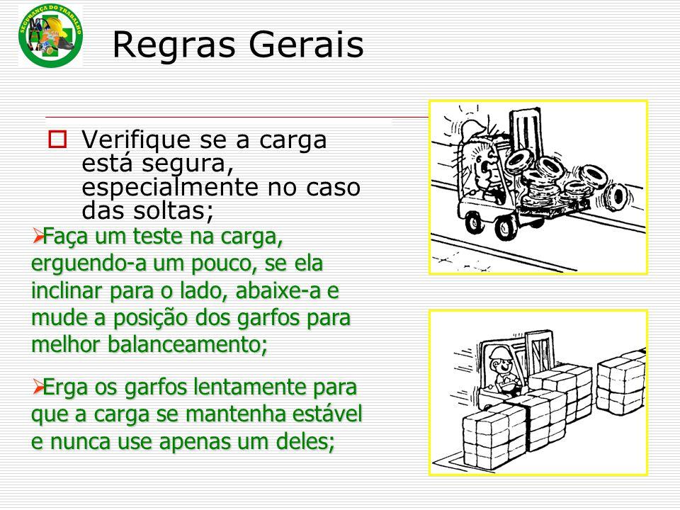 Regras Gerais  Verifique se a carga está segura, especialmente no caso das soltas;  Faça um teste na carga, erguendo-a um pouco, se ela inclinar par