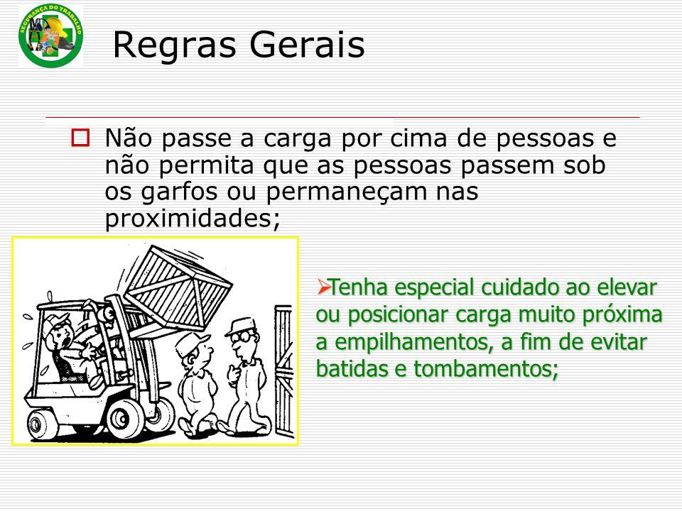 Regras Gerais  Não passe a carga por cima de pessoas e não permita que as pessoas passem sob os garfos ou permaneçam nas proximidades;  Tenha especi