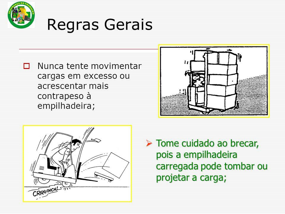 Regras Gerais  Nunca tente movimentar cargas em excesso ou acrescentar mais contrapeso à empilhadeira;  Tome  Tome cuidado ao brecar, pois a empilhadeira carregada pode tombar ou projetar a carga;