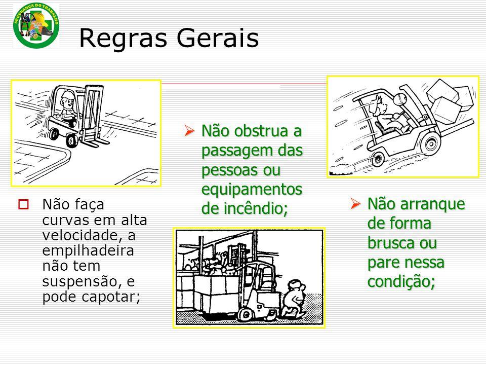 Regras Gerais  Não faça curvas em alta velocidade, a empilhadeira não tem suspensão, e pode capotar;  Não  Não arranque de forma brusca ou pare nessa condição; obstrua a passagem das pessoas ou equipamentos de incêndio;