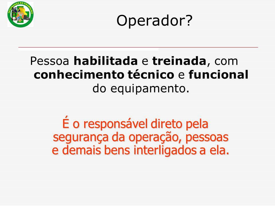 Operador? Pessoa habilitada e treinada, com conhecimento técnico e funcional do equipamento. É o responsável direto pela segurança da operação, pessoa