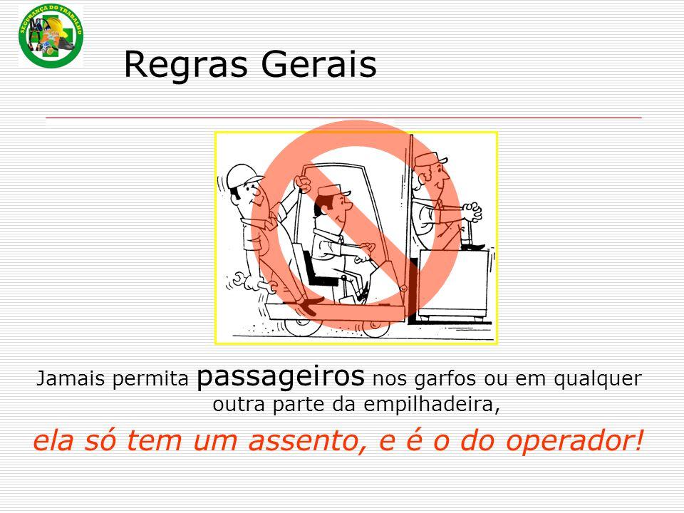 Regras Gerais Jamais permita passageiros nos garfos ou em qualquer outra parte da empilhadeira, ela só tem um assento, e é o do operador!