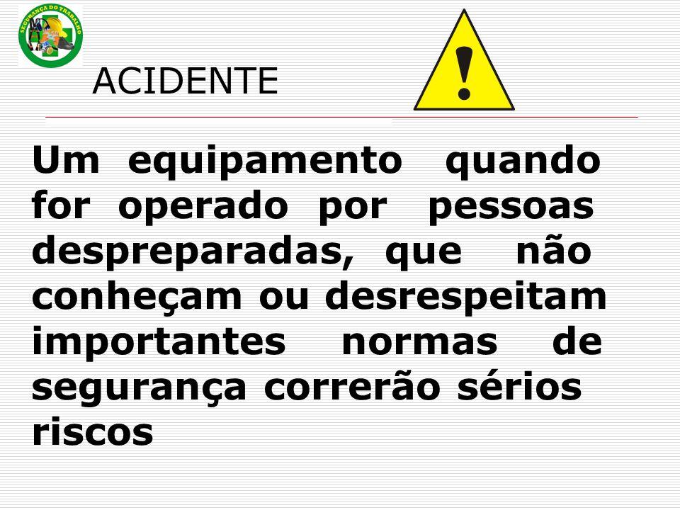 ACIDENTE Um equipamento quando for operado por pessoas despreparadas, que não conheçam ou desrespeitam importantes normas de segurança correrão sérios riscos