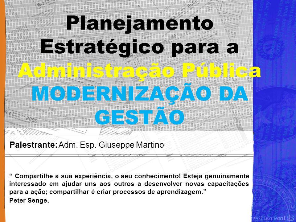 """Planejamento Estratégico para a Administração Pública MODERNIZAÇÃO DA GESTÃO Palestrante: Adm. Esp. Giuseppe Martino """" Compartilhe a sua experiência,"""