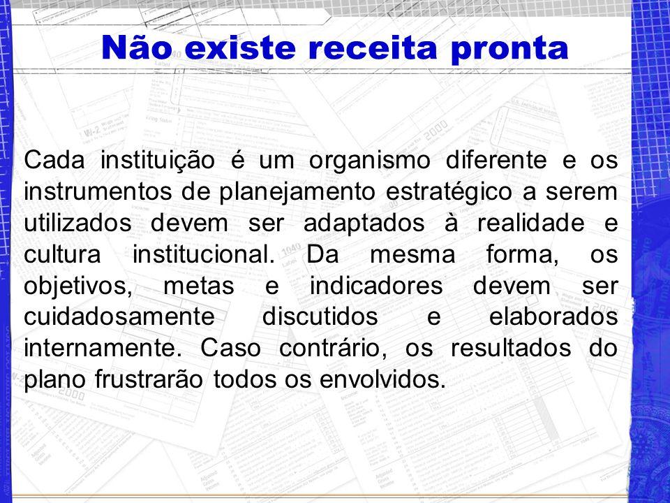 Não existe receita pronta Cada instituição é um organismo diferente e os instrumentos de planejamento estratégico a serem utilizados devem ser adaptados à realidade e cultura institucional.
