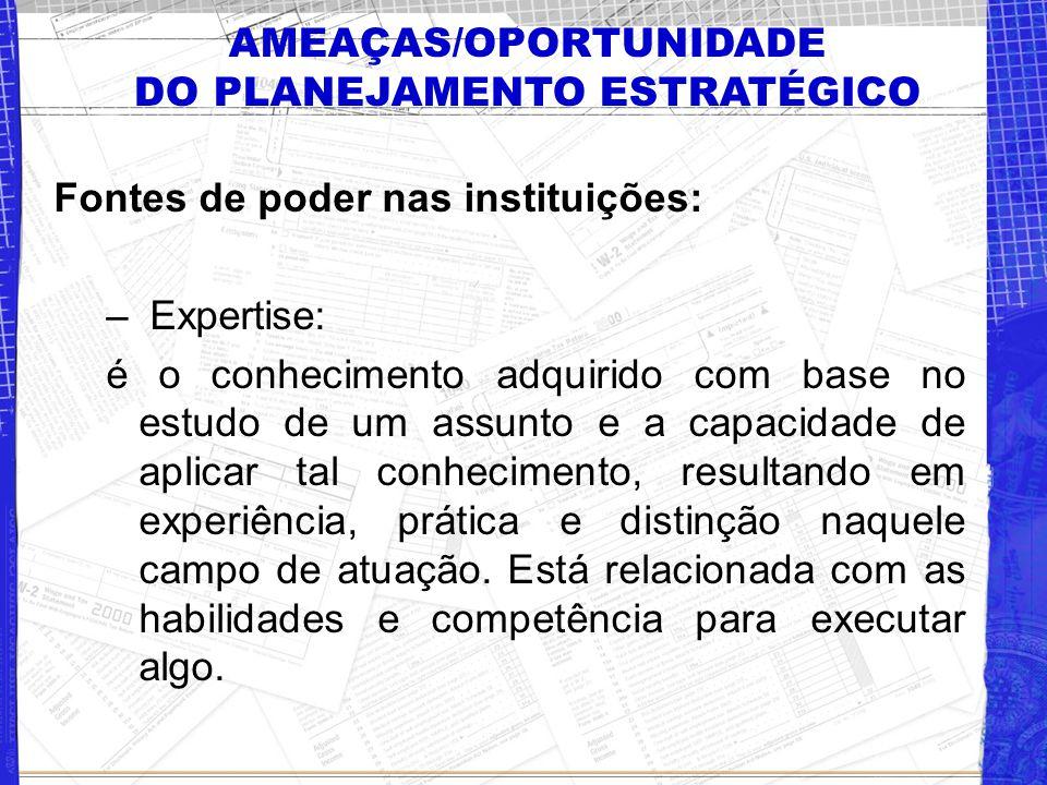 AMEAÇAS/OPORTUNIDADE DO PLANEJAMENTO ESTRATÉGICO Fontes de poder nas instituições: – Expertise: é o conhecimento adquirido com base no estudo de um as