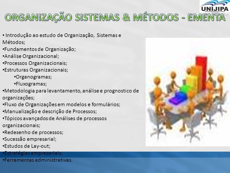 Introdução ao estudo de Organização, Sistemas e Métodos; Fundamentos de Organização; Análise Organizacional; Processos Organizacionais; Estruturas Organizacionais; Organogramas; Fluxogramas; Metodologia para levantamento, análise e prognostico de organizações; Fluxo de Organizações em modelos e formulários; Manualização e descrição de Processos; Tópicos avançados de Análises de processos organizacionais; Redesenho de processos; Sucessão empresarial; Estudos de Lay-out; Estratégias empresariais; Ferramentas administrativas.