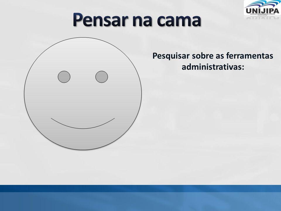 Pesquisar sobre as ferramentas administrativas: