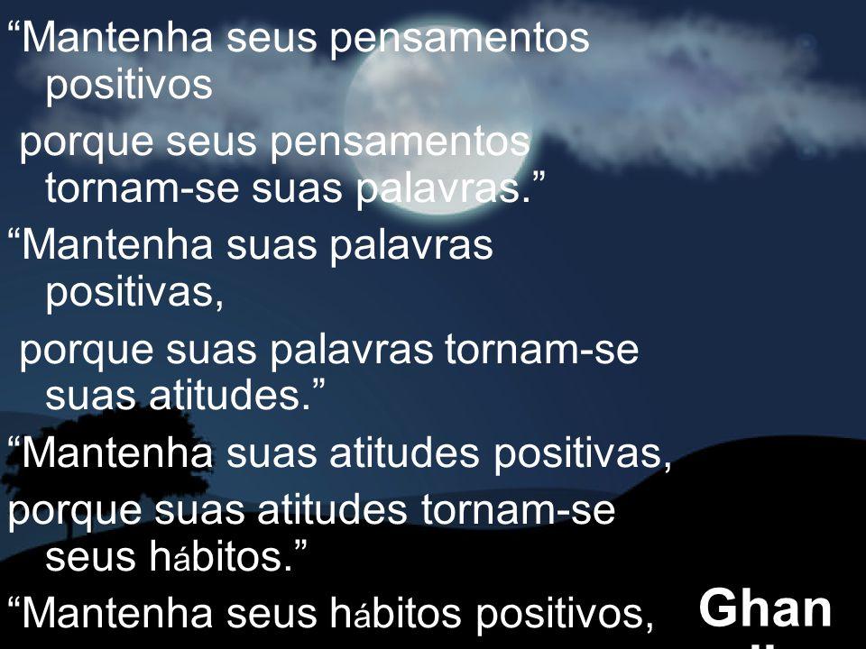 Mantenha seus pensamentos positivos porque seus pensamentos tornam-se suas palavras. Mantenha suas palavras positivas, porque suas palavras tornam-se suas atitudes. Mantenha suas atitudes positivas, porque suas atitudes tornam-se seus h á bitos. Mantenha seus h á bitos positivos, porque seus h á bitos tornam-se seus valores. Mantenha seus valores positivos, porque seus valores … Tornam-se seu destino. Ghan di