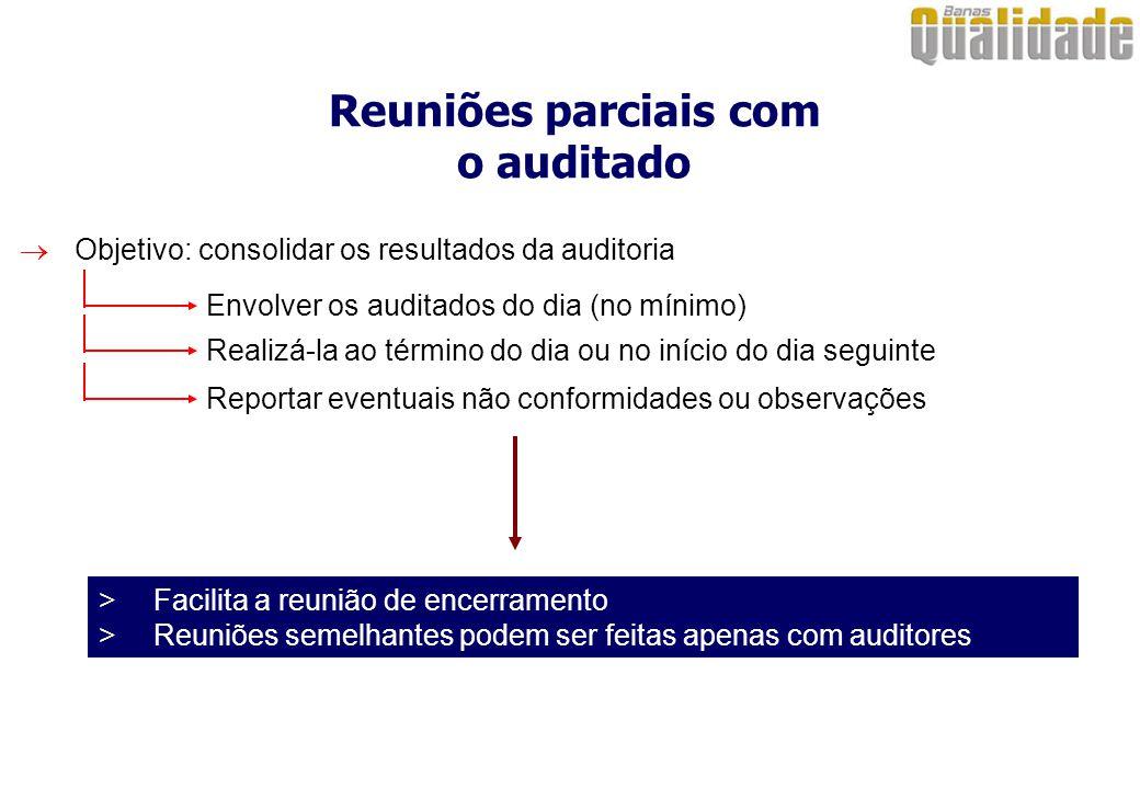 Reuniões parciais com o auditado  Objetivo: consolidar os resultados da auditoria Envolver os auditados do dia (no mínimo) Realizá-la ao término do d