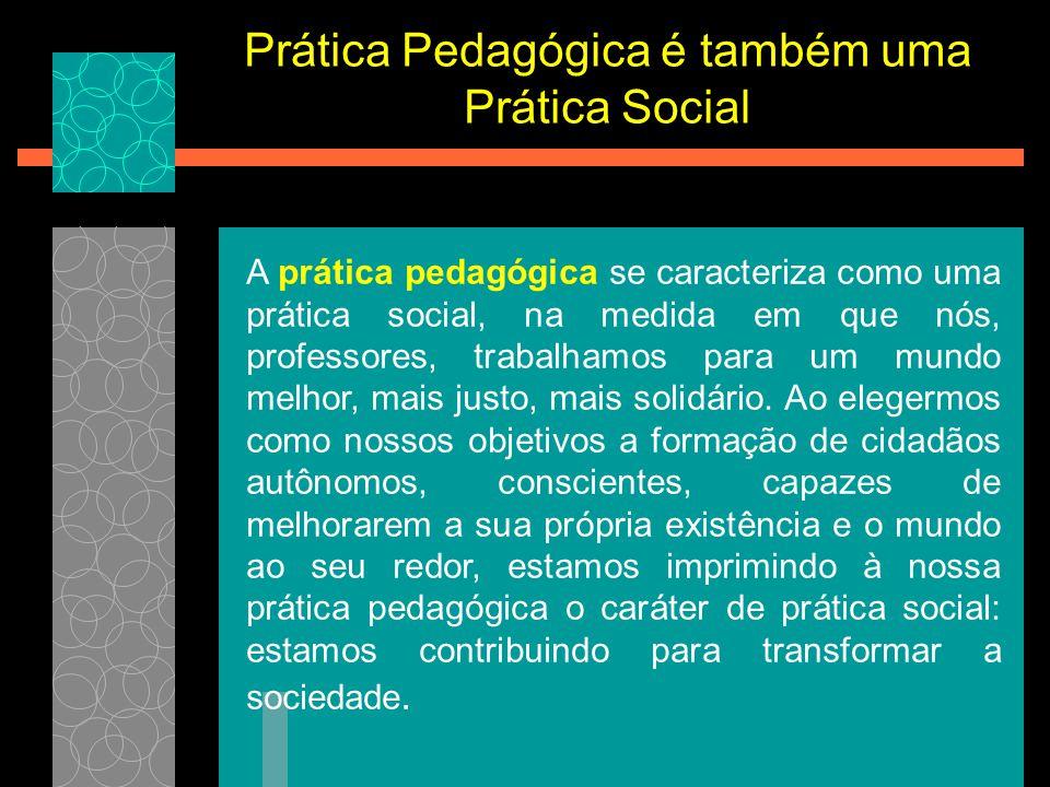 Prática Pedagógica é também uma Prática Social A prática pedagógica se caracteriza como uma prática social, na medida em que nós, professores, trabalh