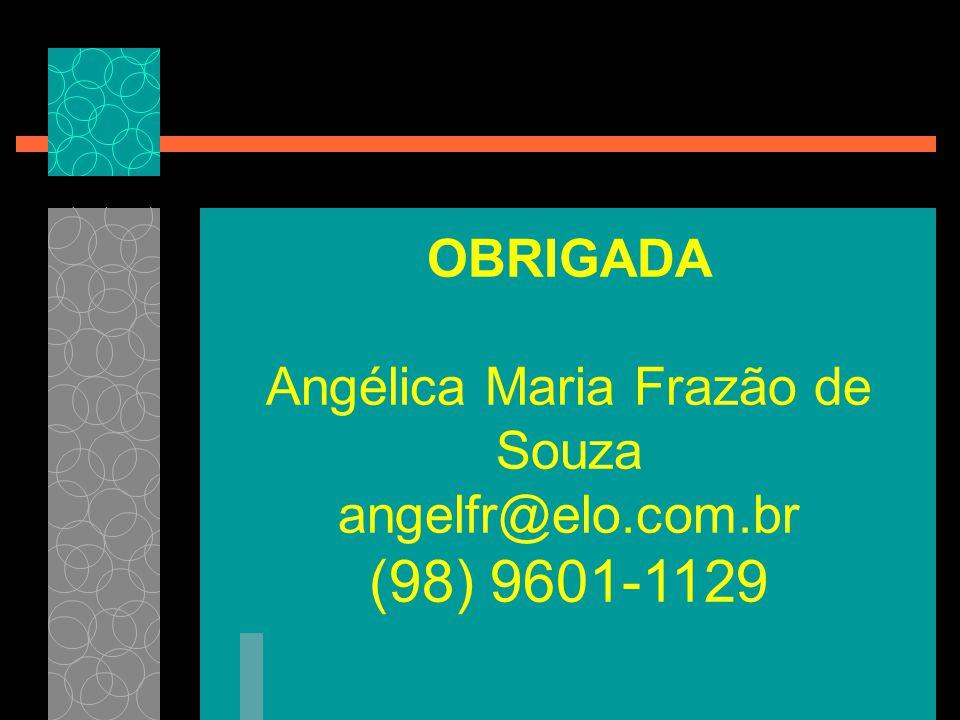 OBRIGADA Angélica Maria Frazão de Souza angelfr@elo.com.br (98) 9601-1129