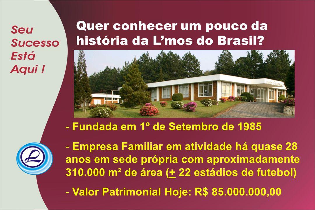 - Fundada em 1º de Setembro de 1985 - Empresa Familiar em atividade há quase 28 anos em sede própria com aproximadamente 310.000 m² de área (+ 22 estádios de futebol) - Valor Patrimonial Hoje: R$ 85.000.000,00 Quer conhecer um pouco da história da L'mos do Brasil?