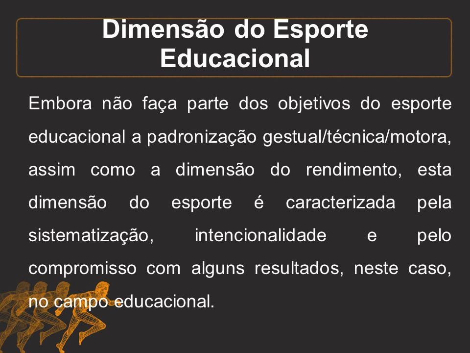 Dimensão do Esporte Educacional Embora não faça parte dos objetivos do esporte educacional a padronização gestual/técnica/motora, assim como a dimensã