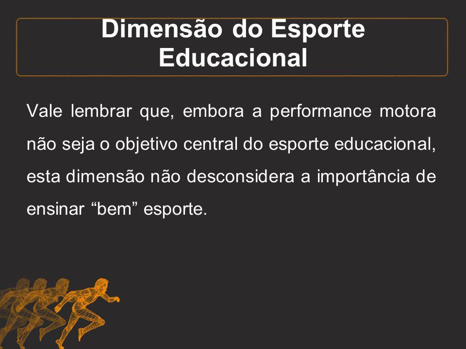 Dimensão do Esporte Educacional Vale lembrar que, embora a performance motora não seja o objetivo central do esporte educacional, esta dimensão não de