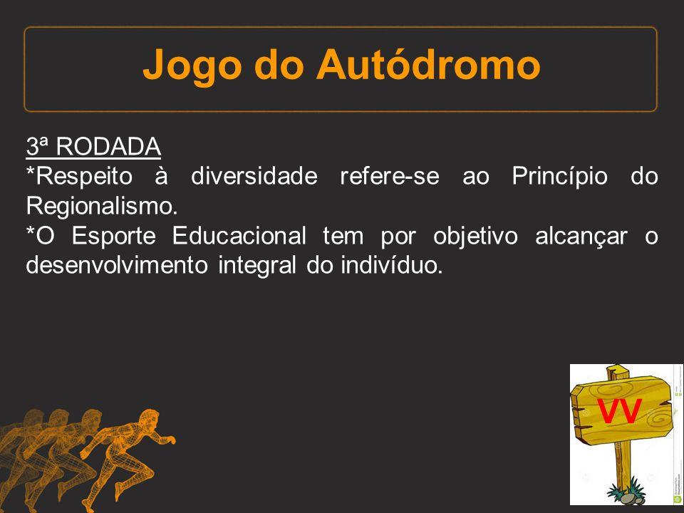 Jogo do Autódromo 3ª RODADA *Respeito à diversidade refere-se ao Princípio do Regionalismo. *O Esporte Educacional tem por objetivo alcançar o desenvo