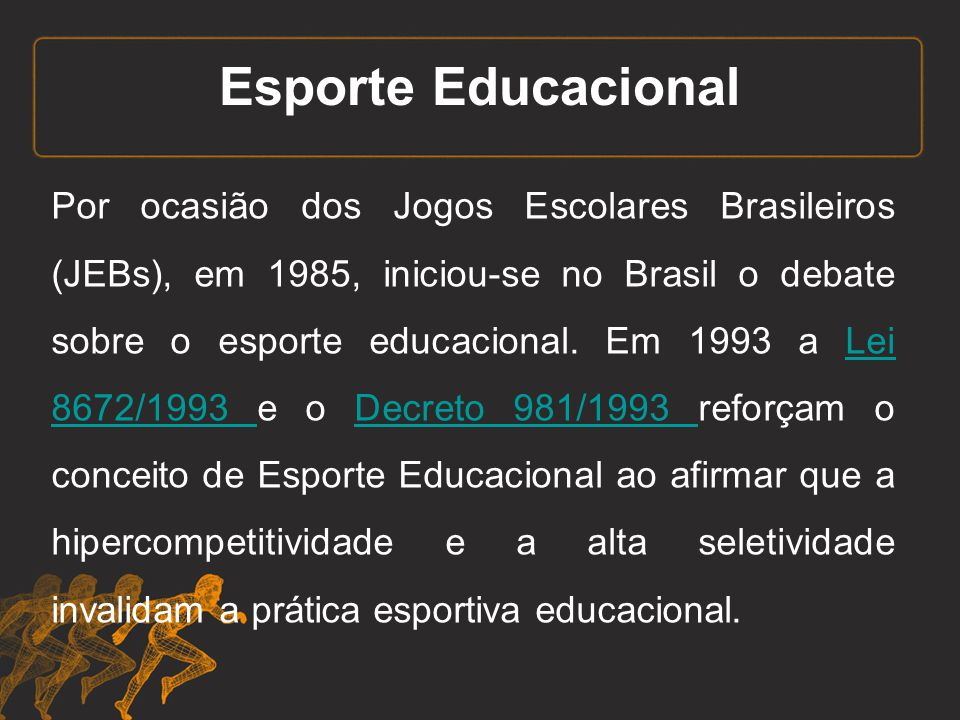 Esporte Educacional Por ocasião dos Jogos Escolares Brasileiros (JEBs), em 1985, iniciou-se no Brasil o debate sobre o esporte educacional. Em 1993 a